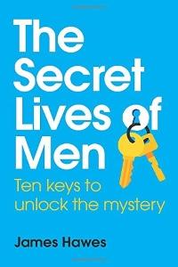 The Secret Lives of Men: Ten Keys to Unlock the Mystery – James Hawes
