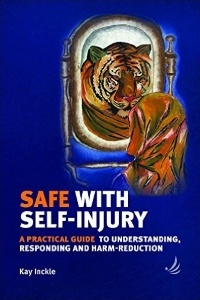 Safe with Self-Injury: A Practical Guide to Understanding, Responding, and Harm-reduction – Kay Inckle